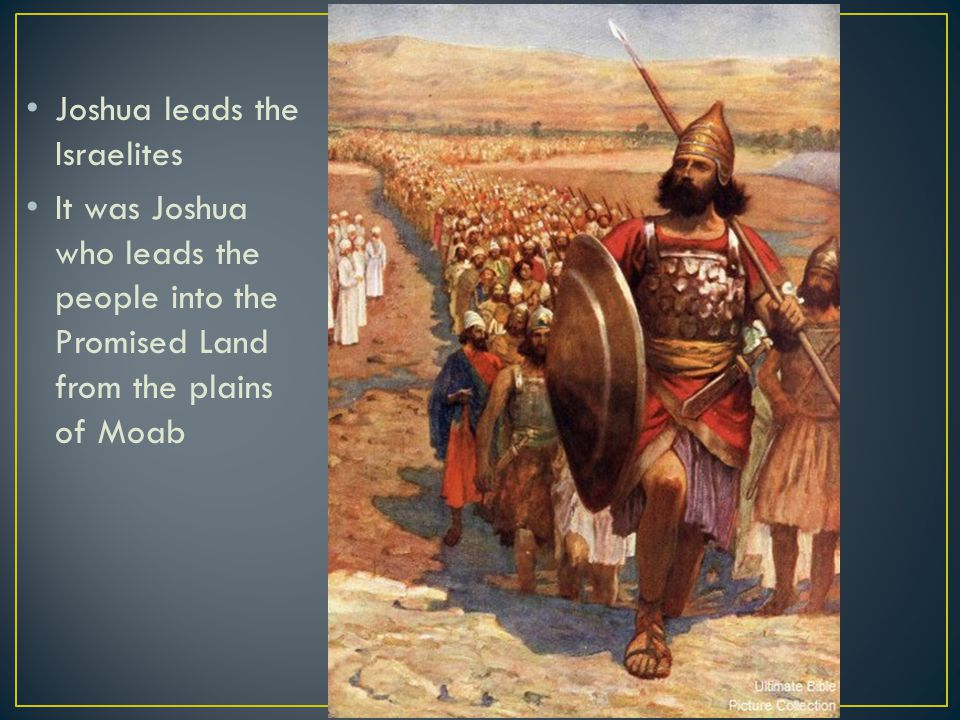 Joshua leads the Israelites It was Joshua who leads the people into the Promised Land from the plains of Moab
