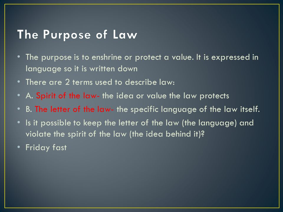 The purpose is to enshrine or protect a value. It is expressed in language so it is written down There are 2 terms used to describe law: A. Spirit of