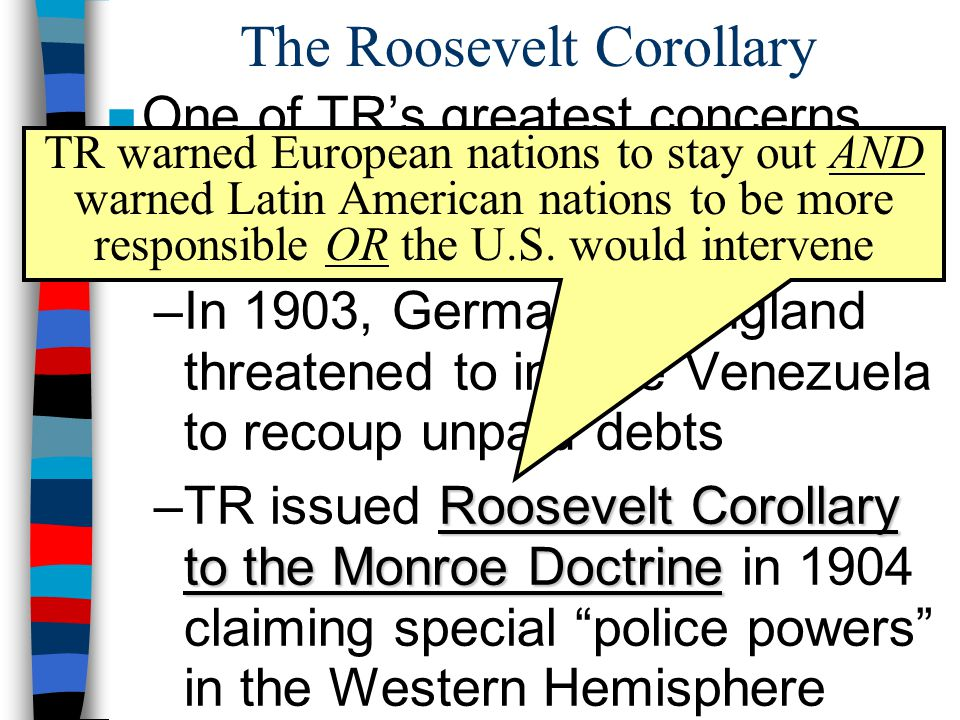 The Roosevelt Corollary ■One of TR's greatest concerns was the intervention of European nations in Latin America: –In 1903, Germany & England threaten