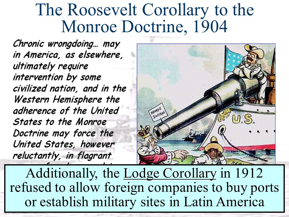 The Roosevelt Corollary to the Monroe Doctrine, 1904 Lodge Corollary Additionally, the Lodge Corollary in 1912 refused to allow foreign companies to b