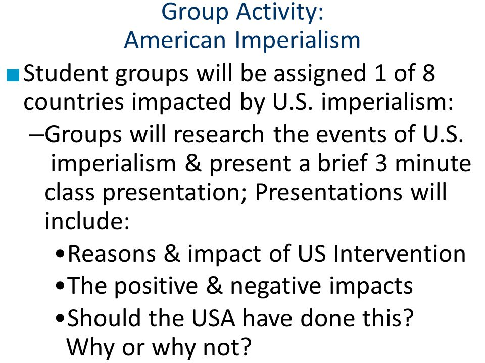 Group Activity: American Imperialism ■ Student groups will be assigned 1 of 8 countries impacted by U.S. imperialism: – Groups will research the event