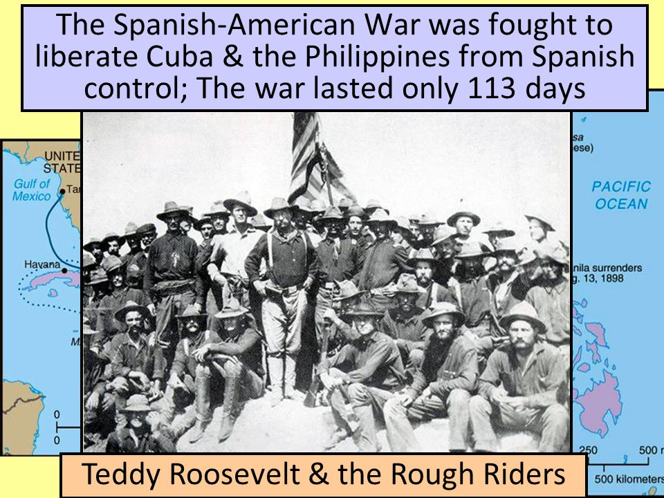 The Spanish-American War was fought to liberate Cuba & the Philippines from Spanish control; The war lasted only 113 days Teddy Roosevelt & the Rough