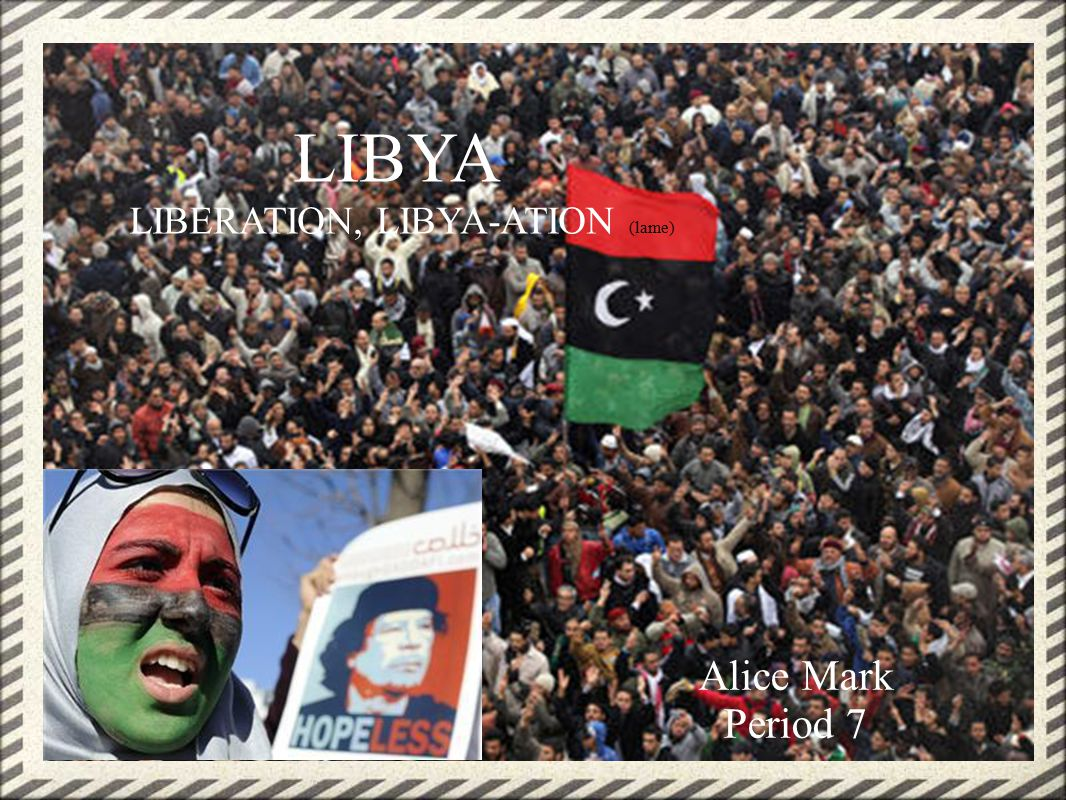 Alice Mark Period 7 LIBYA LIBERATION, LIBYA-ATION (lame)