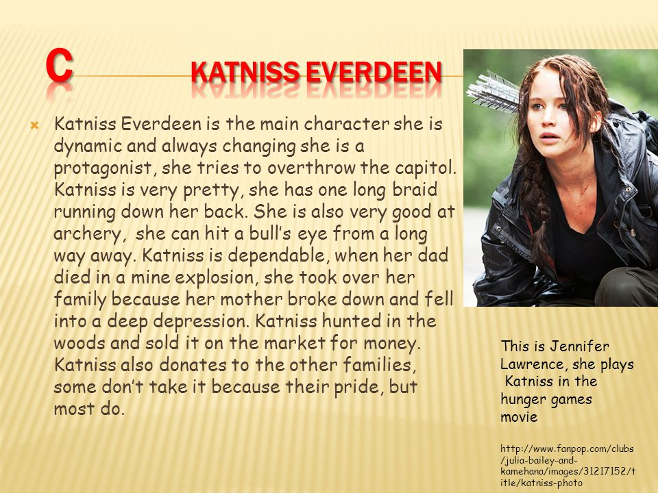  Katniss Everdeen is the main character she is dynamic and always changing she is a protagonist, she tries to overthrow the capitol.