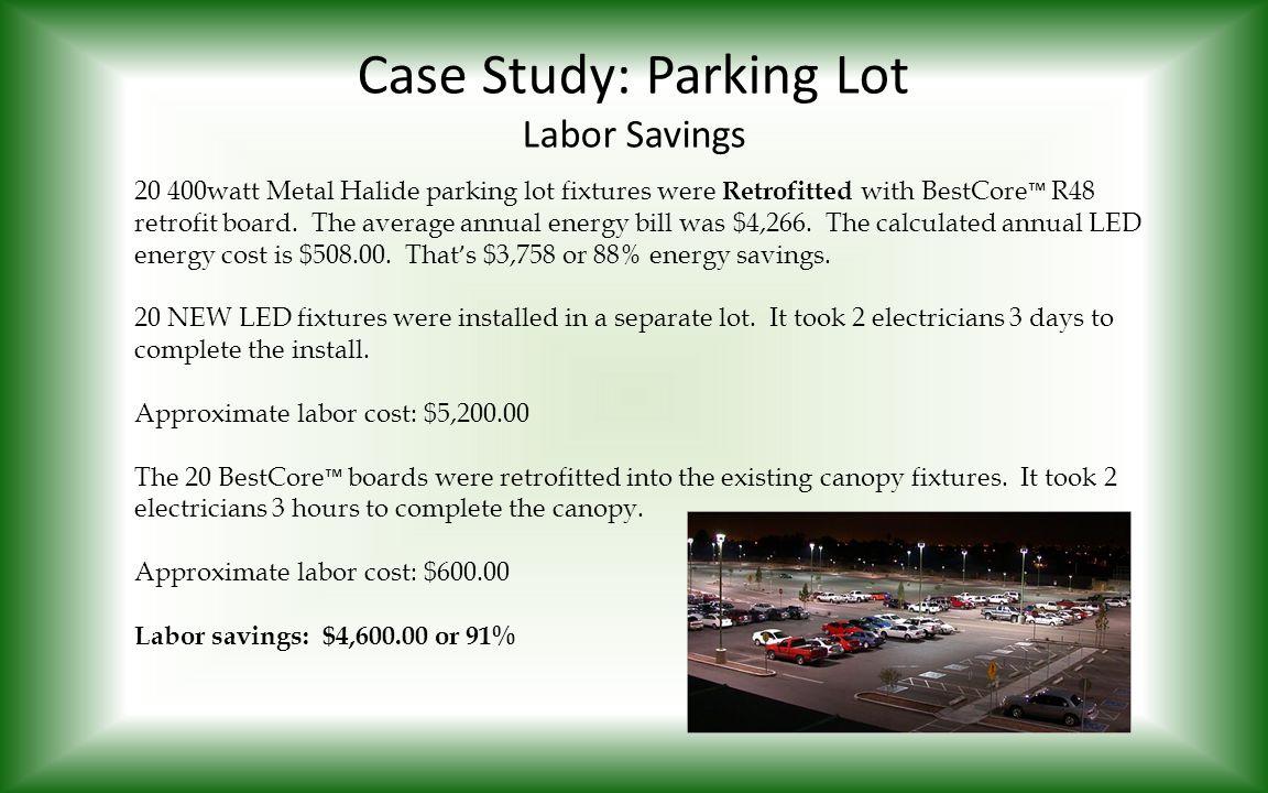 Case Study: Parking Lot Labor Savings 20 400watt Metal Halide parking lot fixtures were Retrofitted with BestCore ™ R48 retrofit board. The average an