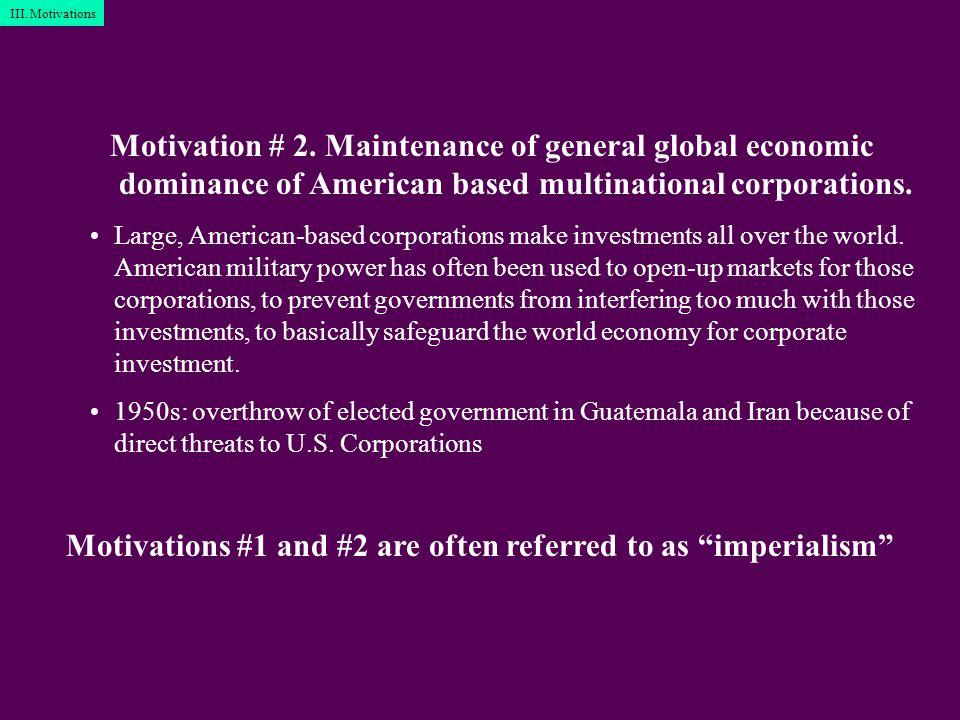 Motivation # 2. Maintenance of general global economic dominance of American based multinational corporations. Large, American-based corporations make