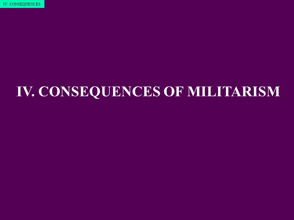 IV. CONSEQUENCES OF MILITARISM IV. CONSEQUENCES