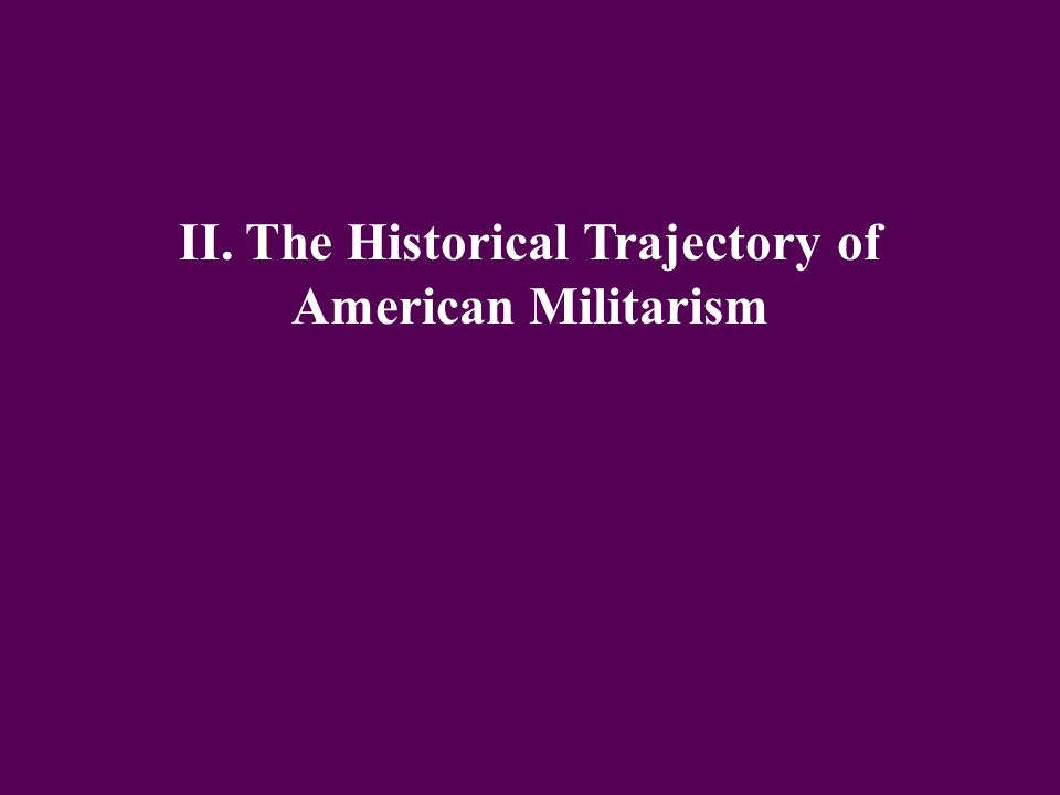 II. The Historical Trajectory of American Militarism
