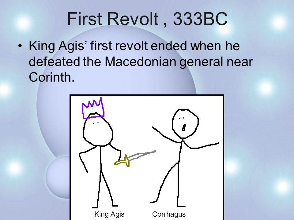First Revolt, 333BC King Agis' first revolt ended when he defeated the Macedonian general near Corinth.