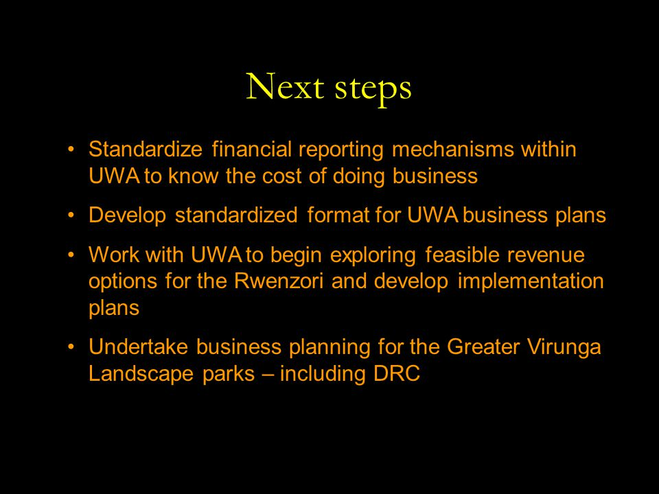 Next steps Standardize financial reporting mechanisms within UWA to know the cost of doing business Develop standardized format for UWA business plans Work with UWA to begin exploring feasible revenue options for the Rwenzori and develop implementation plans Undertake business planning for the Greater Virunga Landscape parks – including DRC