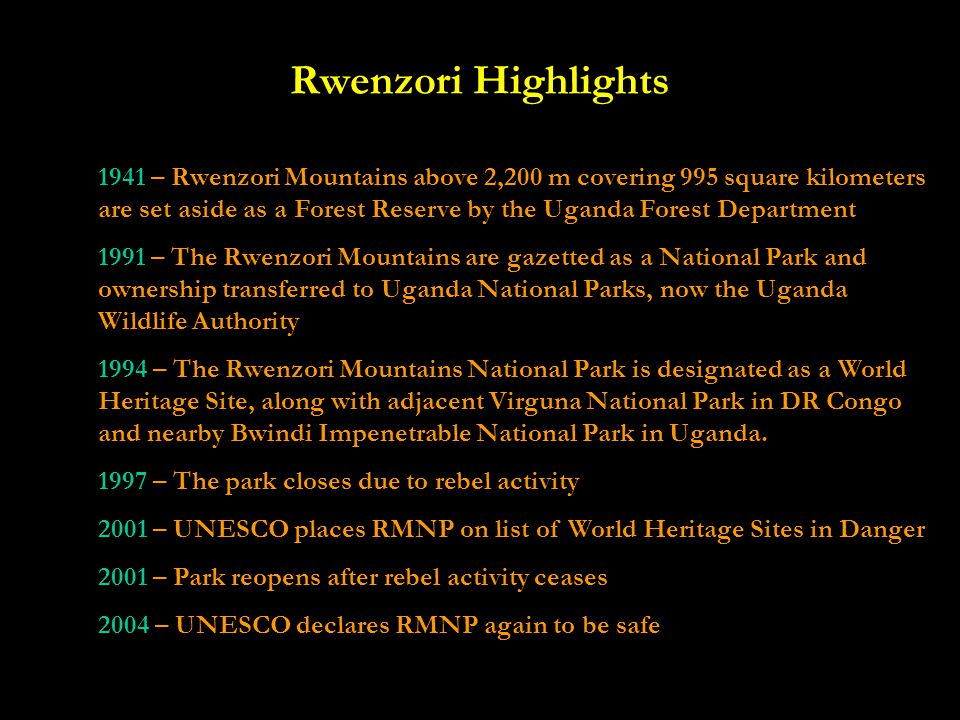 Rwenzori Highlights 1941 – Rwenzori Mountains above 2,200 m covering 995 square kilometers are set aside as a Forest Reserve by the Uganda Forest Department 1991 – The Rwenzori Mountains are gazetted as a National Park and ownership transferred to Uganda National Parks, now the Uganda Wildlife Authority 1994 – The Rwenzori Mountains National Park is designated as a World Heritage Site, along with adjacent Virguna National Park in DR Congo and nearby Bwindi Impenetrable National Park in Uganda.