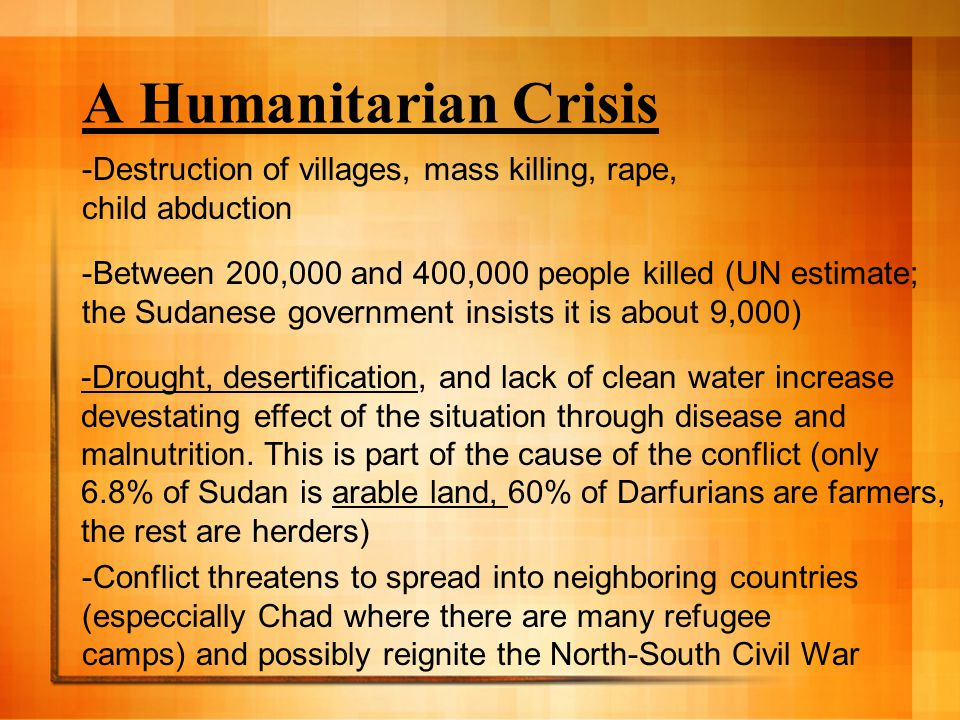A Humanitarian Crisis -Destruction of villages, mass killing, rape, child abduction -Between 200,000 and 400,000 people killed (UN estimate; the Sudanese government insists it is about 9,000) -Drought, desertification, and lack of clean water increase devestating effect of the situation through disease and malnutrition.