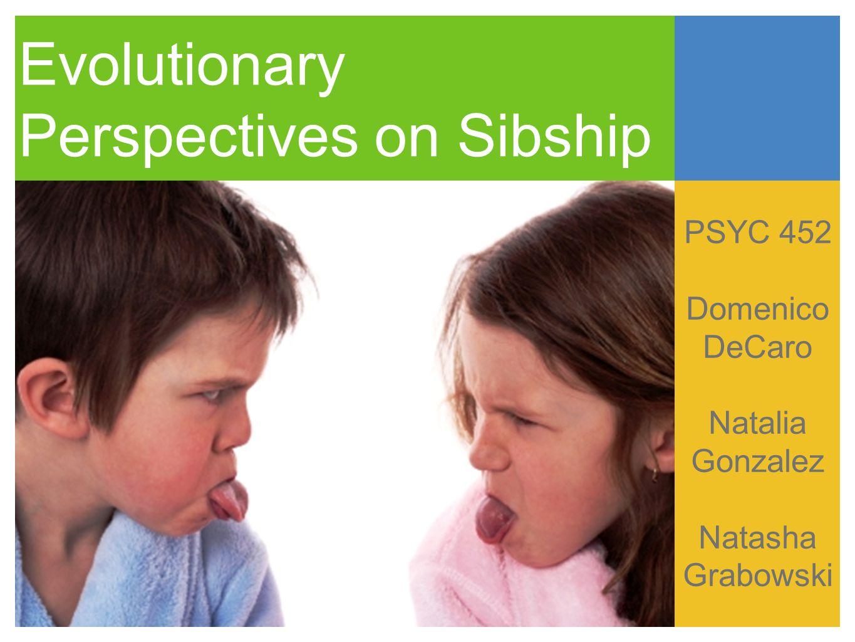Evolutionary Perspectives on Sibship PSYC 452 Domenico DeCaro Natalia Gonzalez Natasha Grabowski