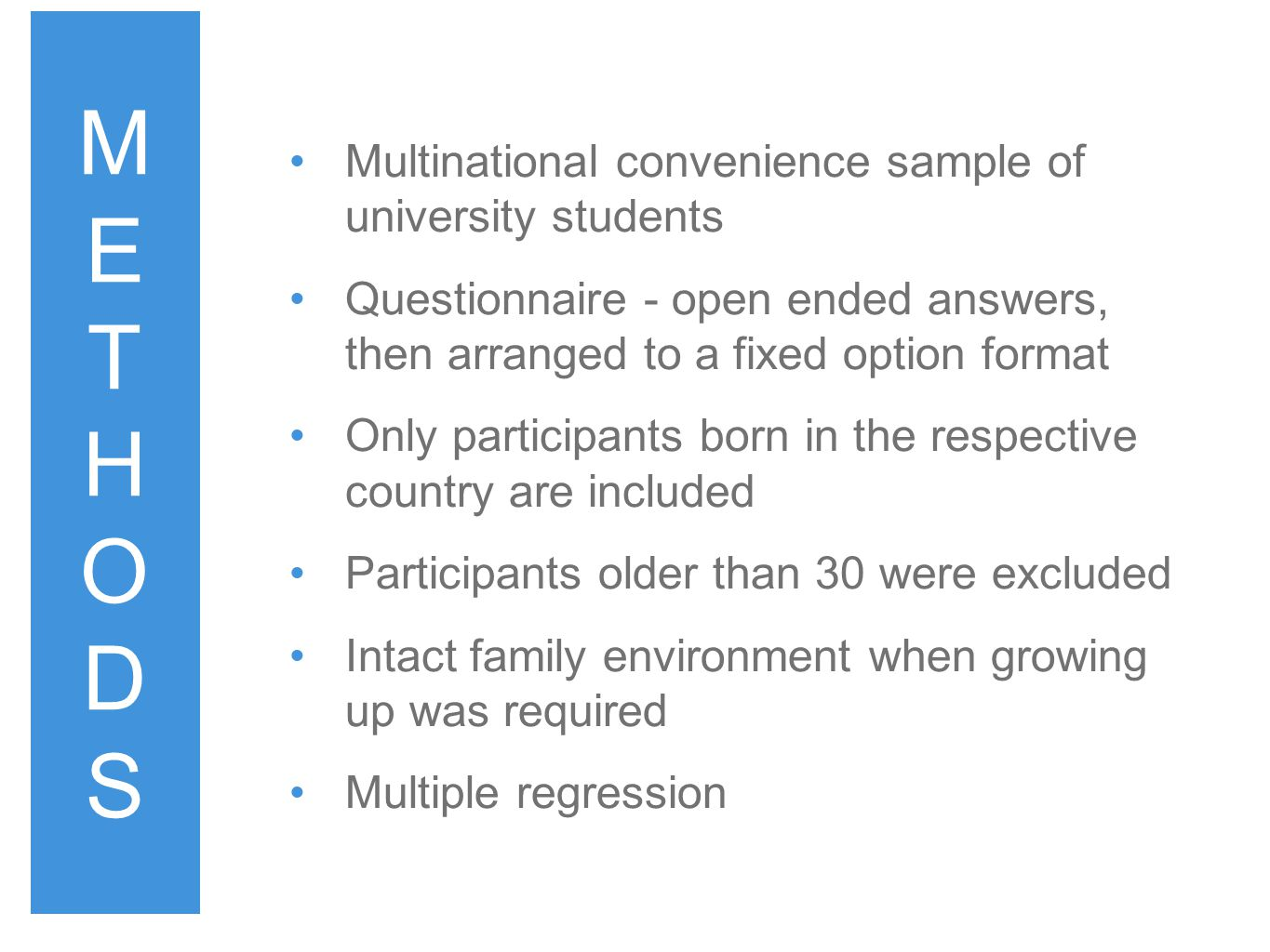 Multinational convenience sample of university students Questionnaire - open ended answers, then arranged to a fixed option format Only participants born in the respective country are included Participants older than 30 were excluded Intact family environment when growing up was required Multiple regression METHODSMETHODS