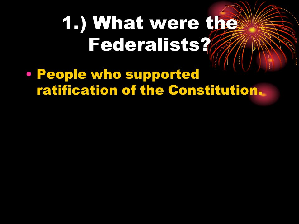 2.) Who were the Antifederalists? People who opposed ratification of the Constitution.