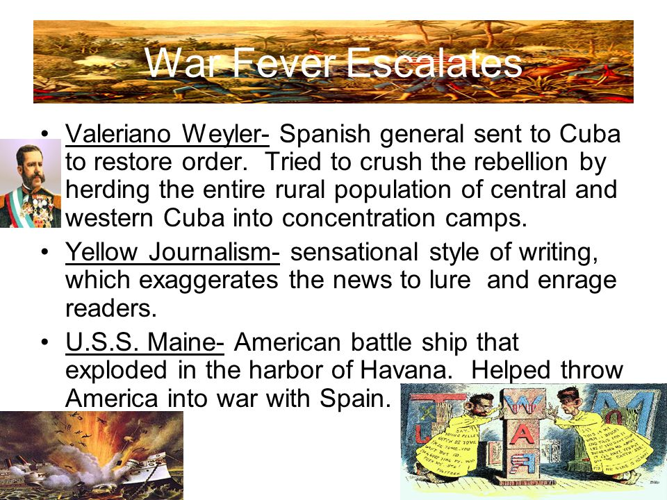 War Fever Escalates Valeriano Weyler- Spanish general sent to Cuba to restore order. Tried to crush the rebellion by herding the entire rural populati