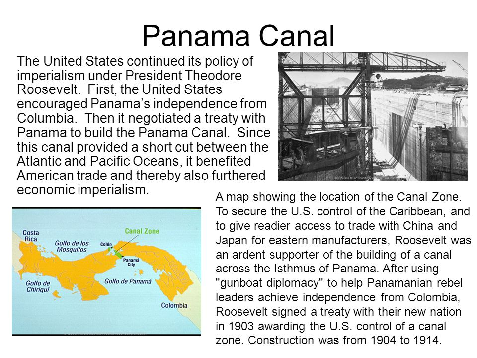 Panama Canal The United States continued its policy of imperialism under President Theodore Roosevelt. First, the United States encouraged Panama's in