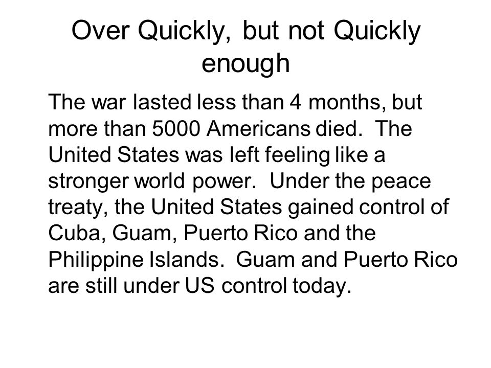 Over Quickly, but not Quickly enough The war lasted less than 4 months, but more than 5000 Americans died. The United States was left feeling like a s