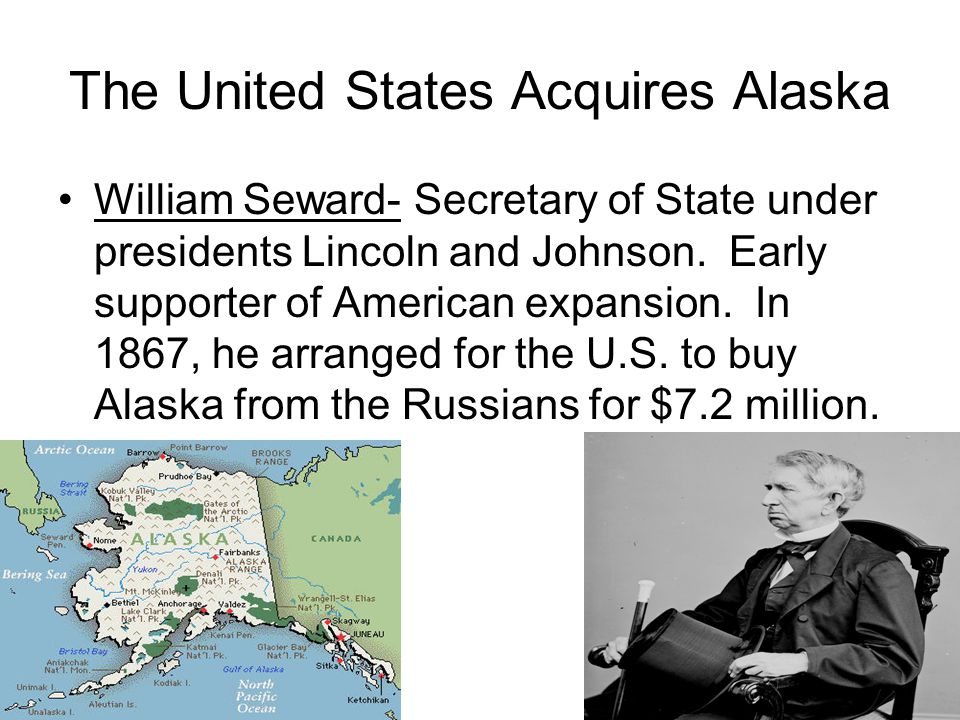 The United States Acquires Alaska William Seward- Secretary of State under presidents Lincoln and Johnson.