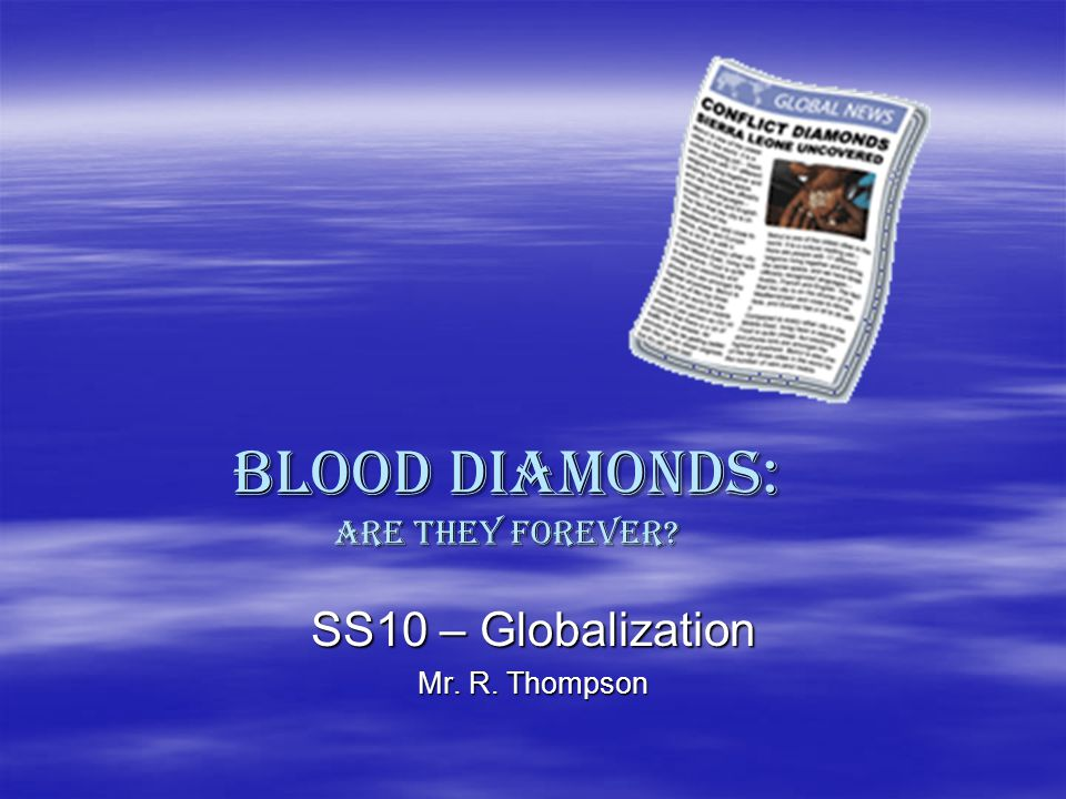 BLOOD Diamonds: Are they forever? SS10 – Globalization Mr. R. Thompson