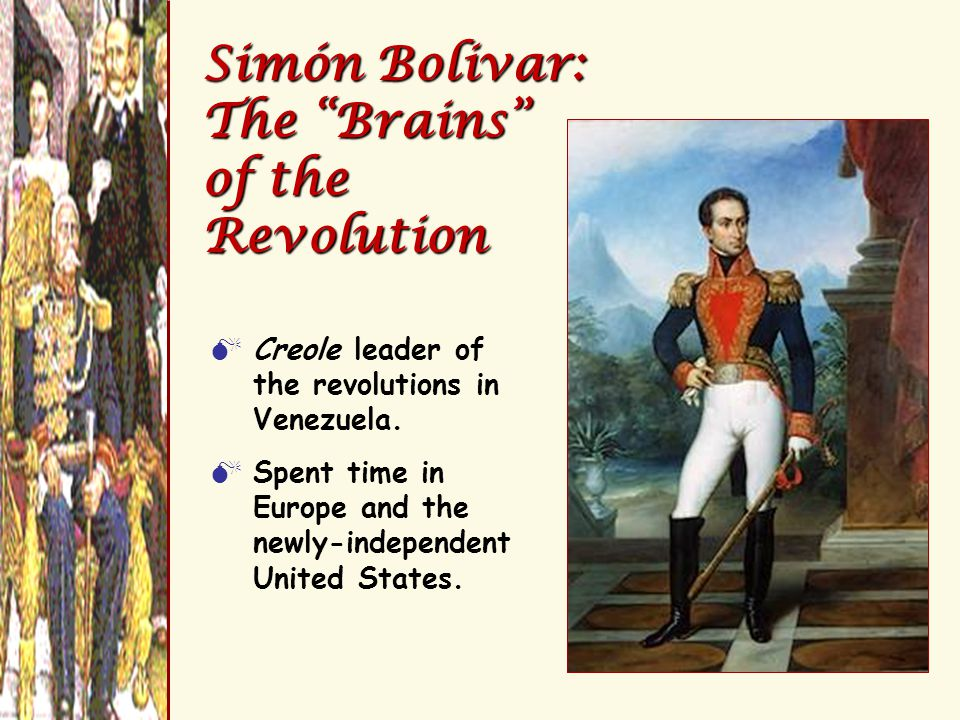 "Simón Bolivar: The ""Brains"" of the Revolution  Creole leader of the revolutions in Venezuela.  Spent time in Europe and the newly-independent United"