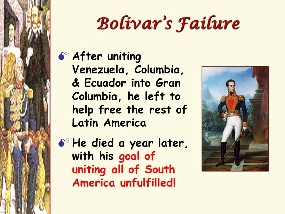 Bolivar's Failure  After uniting Venezuela, Columbia, & Ecuador into Gran Columbia, he left to help free the rest of Latin America  He died a year l