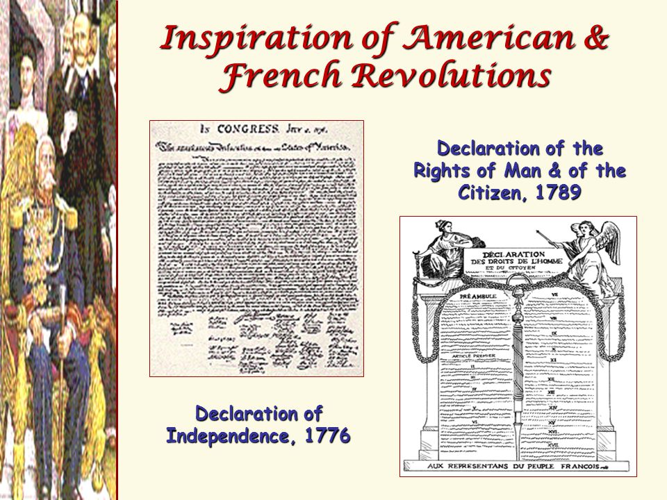 Inspiration of American & French Revolutions Declaration of Independence, 1776 Declaration of the Rights of Man & of the Citizen, 1789