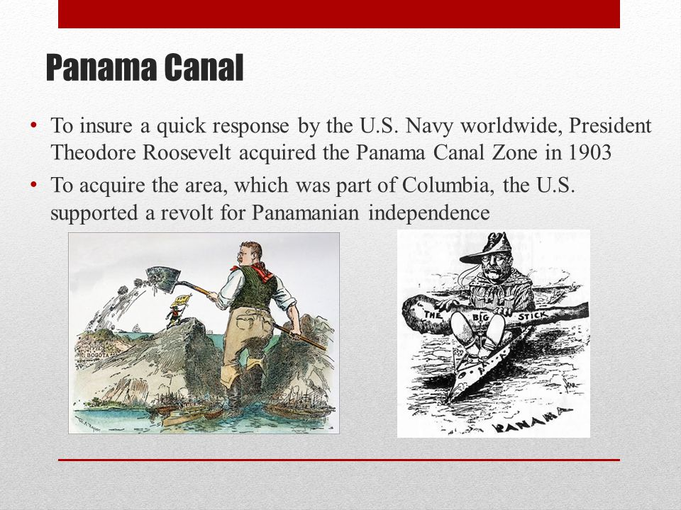 Panama Canal To insure a quick response by the U.S. Navy worldwide, President Theodore Roosevelt acquired the Panama Canal Zone in 1903 To acquire the
