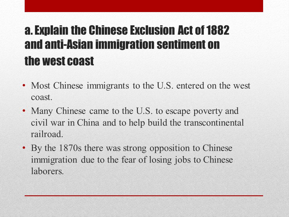 a. Explain the Chinese Exclusion Act of 1882 and anti-Asian immigration sentiment on the west coast Most Chinese immigrants to the U.S. entered on the