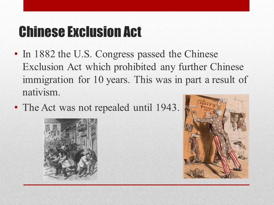 Chinese Exclusion Act In 1882 the U.S. Congress passed the Chinese Exclusion Act which prohibited any further Chinese immigration for 10 years. This w