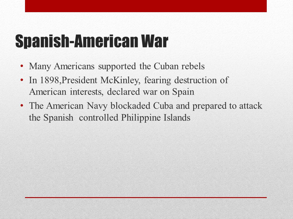 Spanish-American War Many Americans supported the Cuban rebels In 1898,President McKinley, fearing destruction of American interests, declared war on