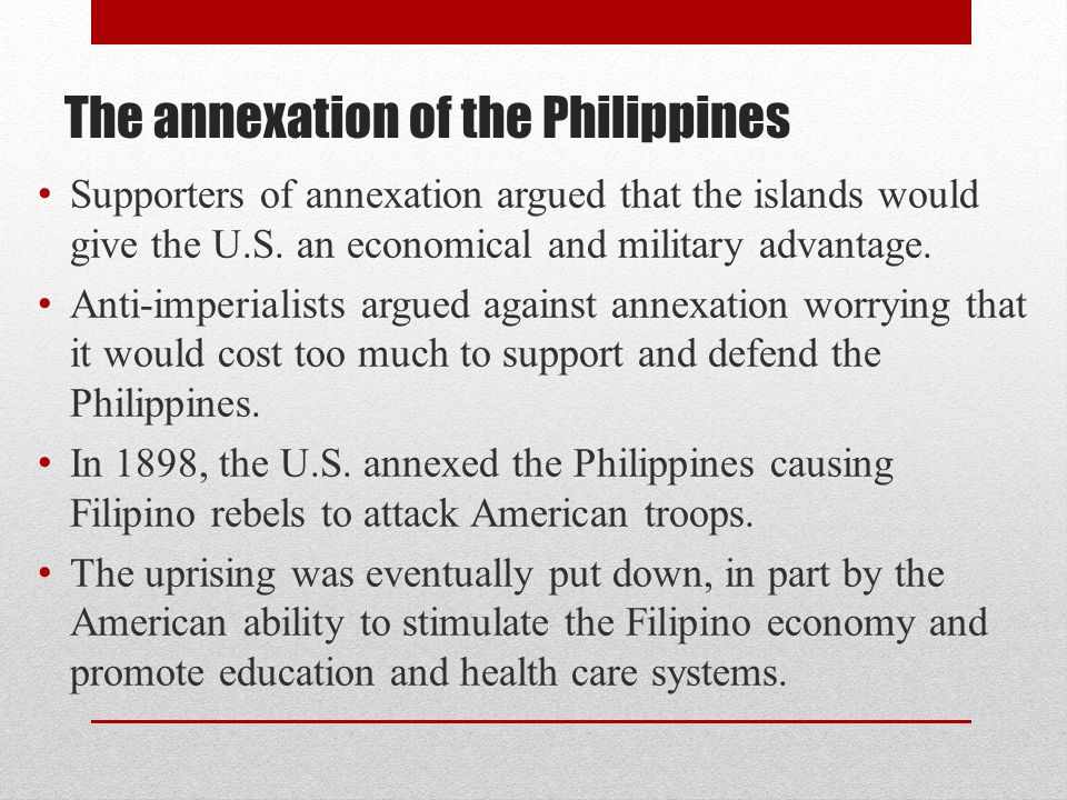The annexation of the Philippines Supporters of annexation argued that the islands would give the U.S. an economical and military advantage. Anti-impe