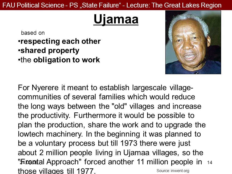 """FAU Political Science - PS """"State Failure - Lecture: The Great Lakes Region 24.05.0614 Ujamaa based on respecting each other shared property the obligation to work For Nyerere it meant to establish largescale village- communities of several families which would reduce the long ways between the old villages and increase the productivity."""