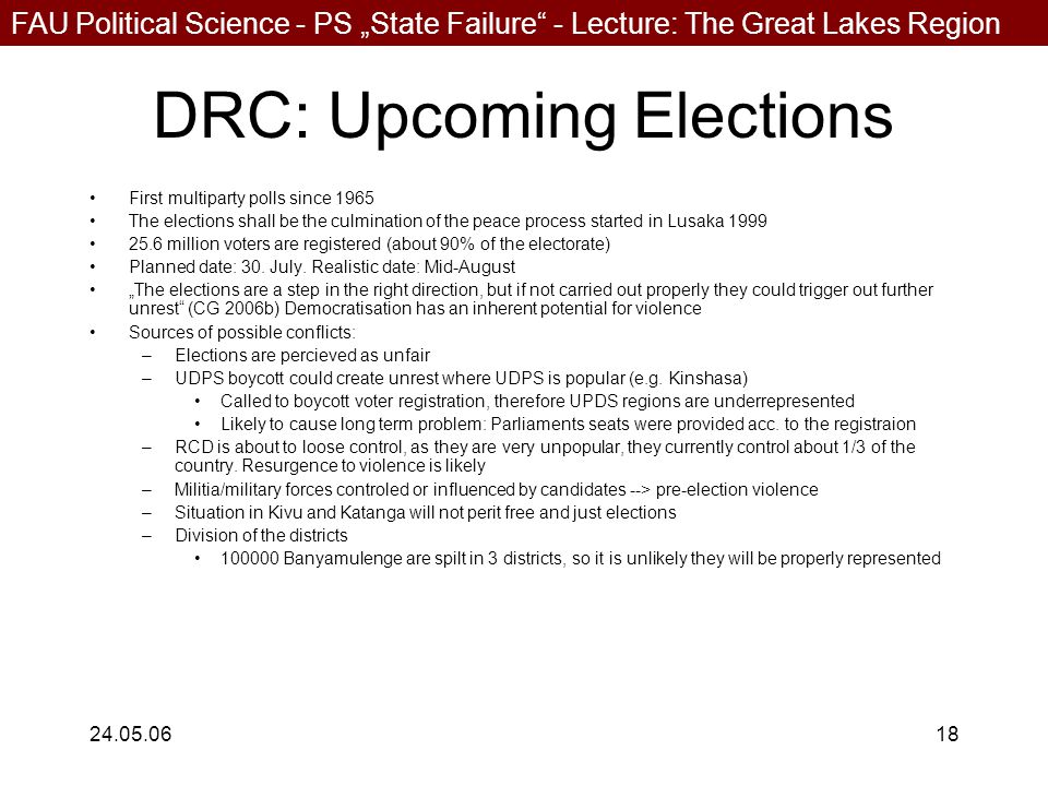 """FAU Political Science - PS """"State Failure - Lecture: The Great Lakes Region 24.05.0618 DRC: Upcoming Elections First multiparty polls since 1965 The elections shall be the culmination of the peace process started in Lusaka 1999 25.6 million voters are registered (about 90% of the electorate) Planned date: 30."""