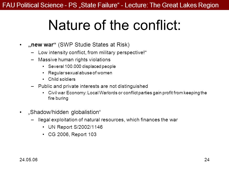 """FAU Political Science - PS """"State Failure - Lecture: The Great Lakes Region 24.05.0624 Nature of the conflict: """"new war (SWP Studie States at Risk) –Low intensity conflict, from military perspective!* –Massive human rights violations Several 100.000 displaced people Regular sexual abuse of women Child soldiers –Public and private interests are not distinguished Civil war Economy: Local Warlords or conflict parties gain profit from keeping the fire buring """"Shadow/hidden globalistion –llegal exploitation of natural resources, which finances the war UN Report S/2002/1146 CG 2006, Report 103"""