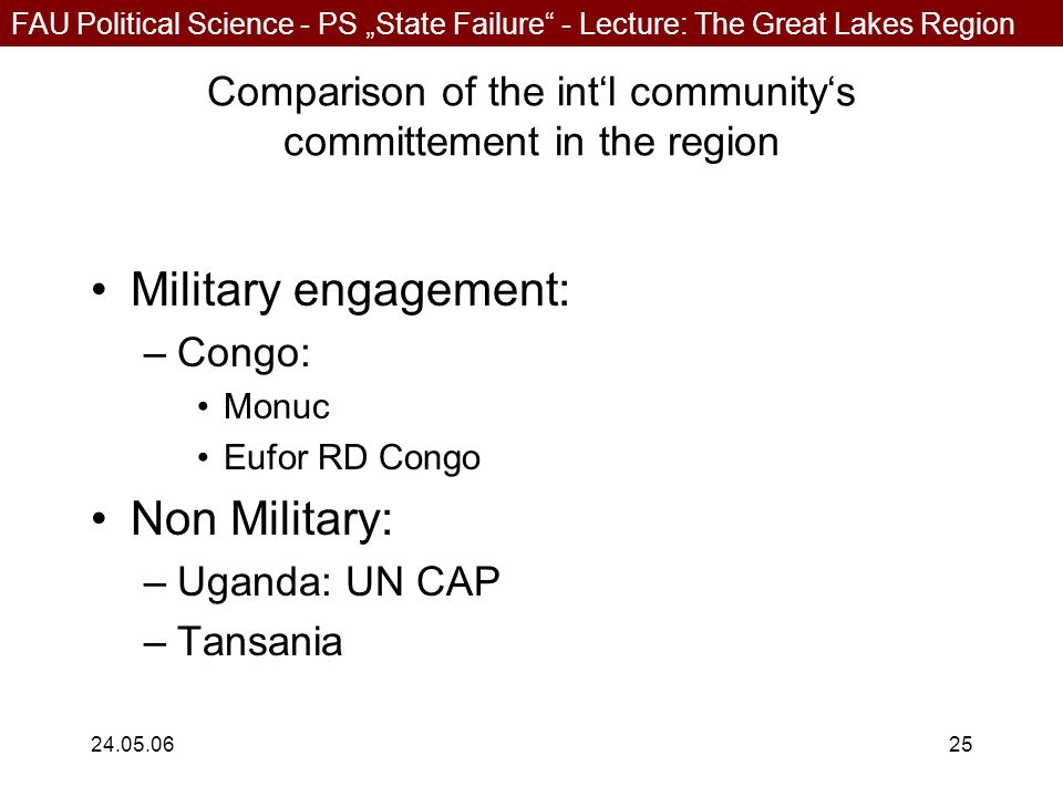 """FAU Political Science - PS """"State Failure - Lecture: The Great Lakes Region 24.05.0625 Comparison of the int'l community's committement in the region Military engagement: –Congo: Monuc Eufor RD Congo Non Military: –Uganda: UN CAP –Tansania"""
