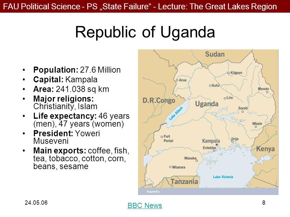 "FAU Political Science - PS ""State Failure - Lecture: The Great Lakes Region 24.05.068 Republic of Uganda Population: 27.6 Million Capital: Kampala Area: 241.038 sq km Major religions: Christianity, Islam Life expectancy: 46 years (men), 47 years (women) President: Yoweri Museveni Main exports: coffee, fish, tea, tobacco, cotton, corn, beans, sesame BBC News"