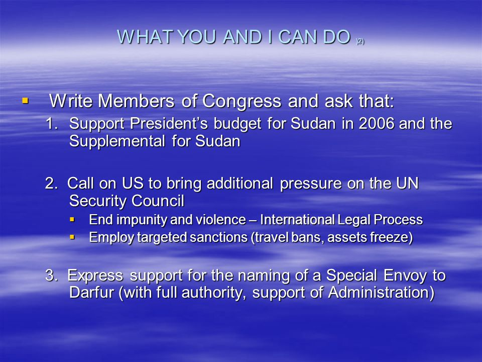 WHAT YOU AND I CAN DO )2)  Write Members of Congress and ask that: 1.Support President's budget for Sudan in 2006 and the Supplemental for Sudan 2.