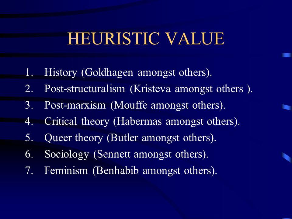 HEURISTIC VALUE 1.History (Goldhagen amongst others). 2.Post-structuralism (Kristeva amongst others ). 3.Post-marxism (Mouffe amongst others). 4.Criti