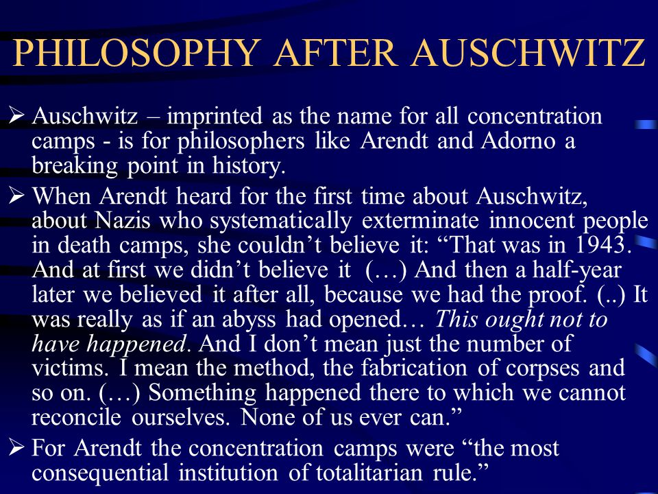 PHILOSOPHY AFTER AUSCHWITZ  Auschwitz – imprinted as the name for all concentration camps - is for philosophers like Arendt and Adorno a breaking point in history.