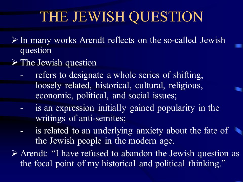 THE JEWISH QUESTION  In many works Arendt reflects on the so-called Jewish question  The Jewish question -refers to designate a whole series of shifting, loosely related, historical, cultural, religious, economic, political, and social issues; - is an expression initially gained popularity in the writings of anti-semites; - is related to an underlying anxiety about the fate of the Jewish people in the modern age.
