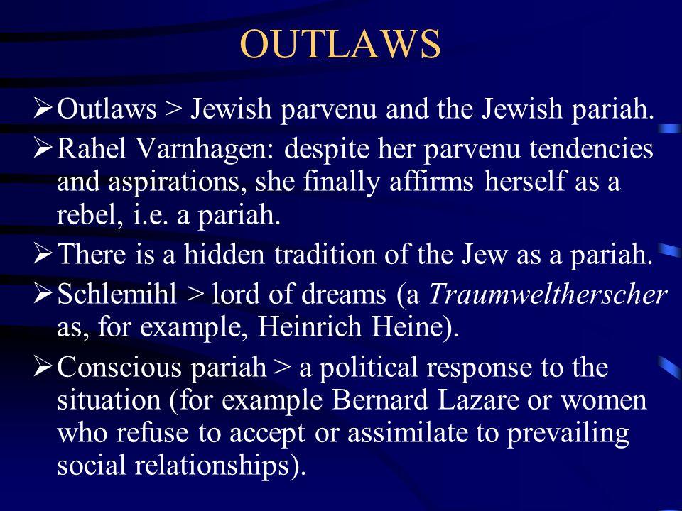 OUTLAWS  Outlaws > Jewish parvenu and the Jewish pariah.  Rahel Varnhagen: despite her parvenu tendencies and aspirations, she finally affirms herse