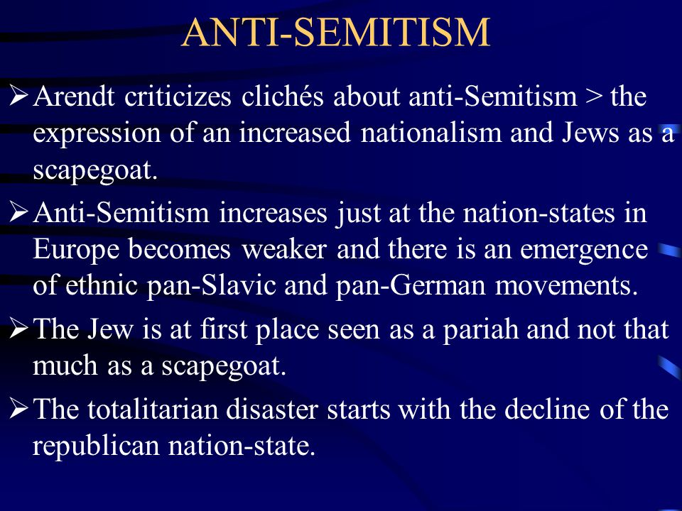 ANTI-SEMITISM  Arendt criticizes clichés about anti-Semitism > the expression of an increased nationalism and Jews as a scapegoat.  Anti-Semitism in