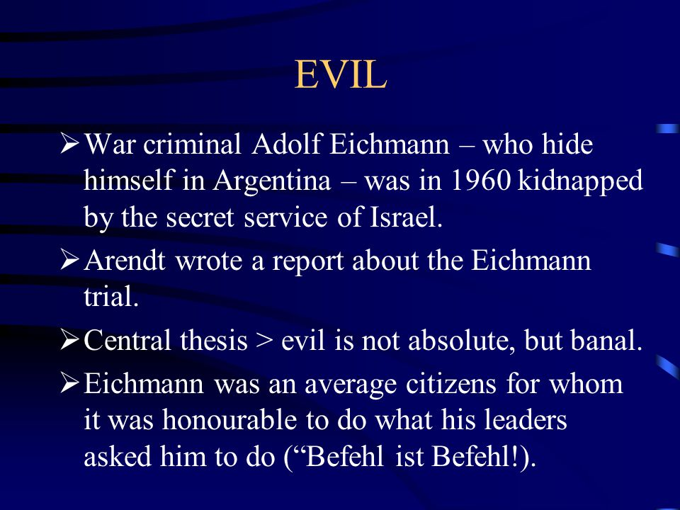 EVIL  War criminal Adolf Eichmann – who hide himself in Argentina – was in 1960 kidnapped by the secret service of Israel.  Arendt wrote a report ab