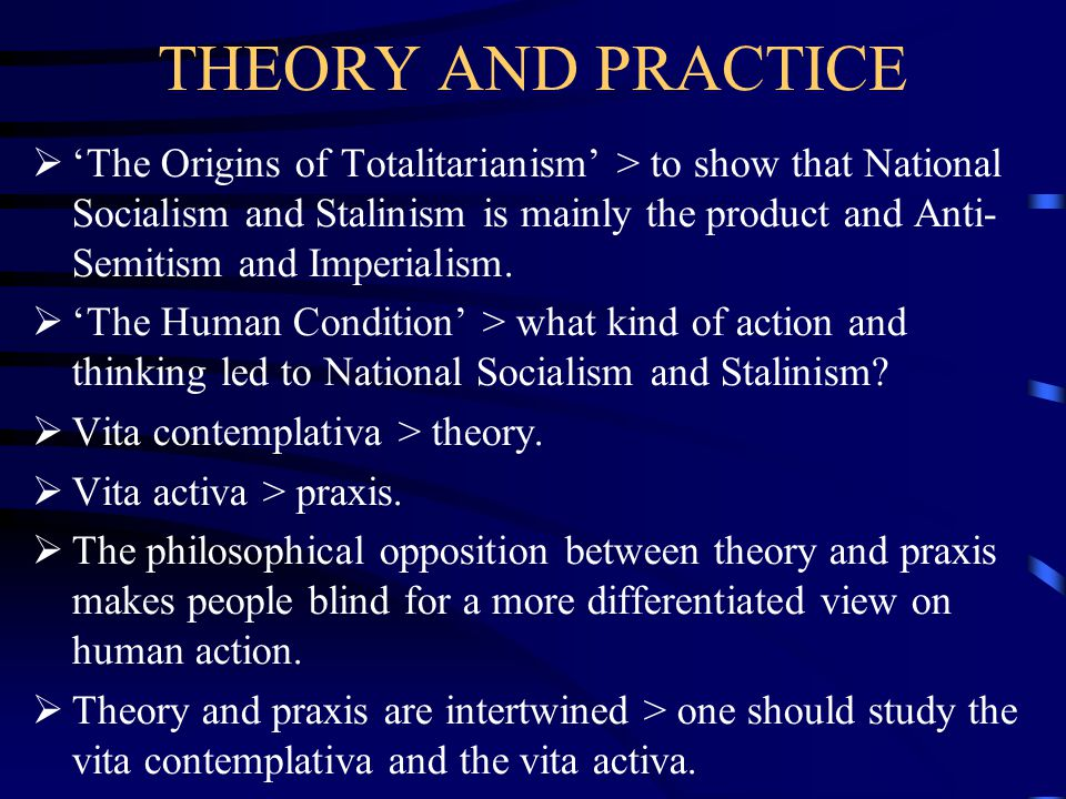 THEORY AND PRACTICE  'The Origins of Totalitarianism' > to show that National Socialism and Stalinism is mainly the product and Anti- Semitism and Im