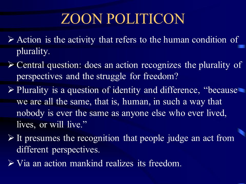 ZOON POLITICON  Action is the activity that refers to the human condition of plurality.  Central question: does an action recognizes the plurality o