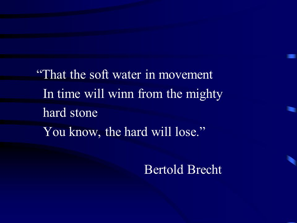 That the soft water in movement In time will winn from the mighty hard stone You know, the hard will lose. Bertold Brecht