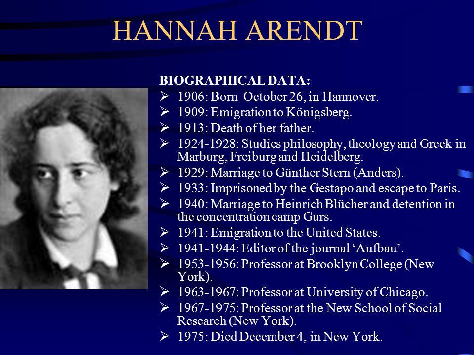 HANNAH ARENDT BIOGRAPHICAL DATA:  1906: Born October 26, in Hannover.  1909: Emigration to Königsberg.  1913: Death of her father.  1924-1928: Stu
