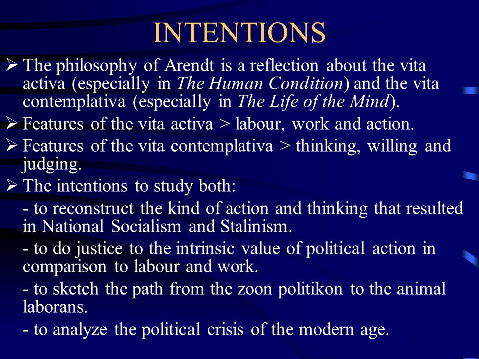INTENTIONS  The philosophy of Arendt is a reflection about the vita activa (especially in The Human Condition) and the vita contemplativa (especially