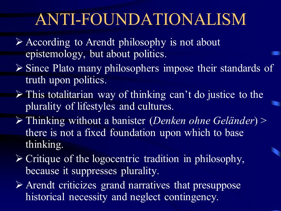 ANTI-FOUNDATIONALISM  According to Arendt philosophy is not about epistemology, but about politics.  Since Plato many philosophers impose their stan